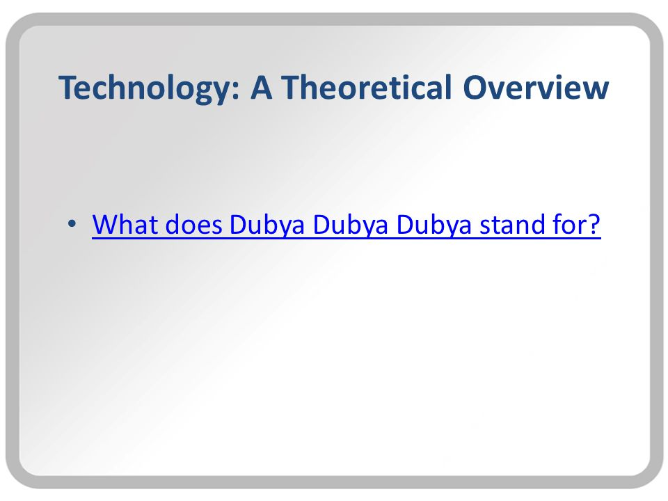 Technology: A Theoretical Overview What does Dubya Dubya Dubya stand for