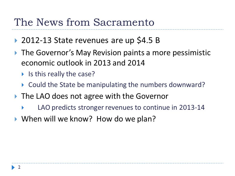 The News from Sacramento 2  2012-13 State revenues are up $4.5 B  The Governor's May Revision paints a more pessimistic economic outlook in 2013 and 2014  Is this really the case.