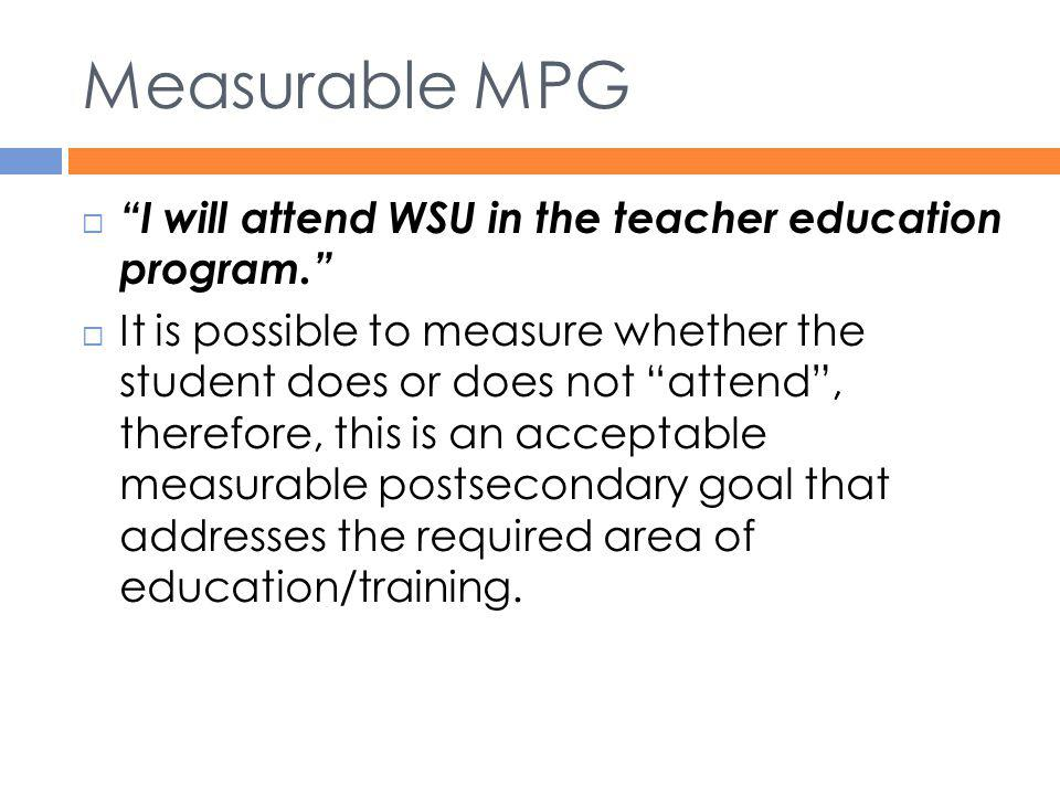 """Measurable MPG  """"I will attend WSU in the teacher education program.""""  It is possible to measure whether the student does or does not """"attend"""", ther"""