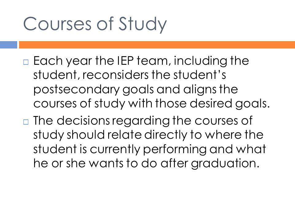 Courses of Study  Each year the IEP team, including the student, reconsiders the student's postsecondary goals and aligns the courses of study with t