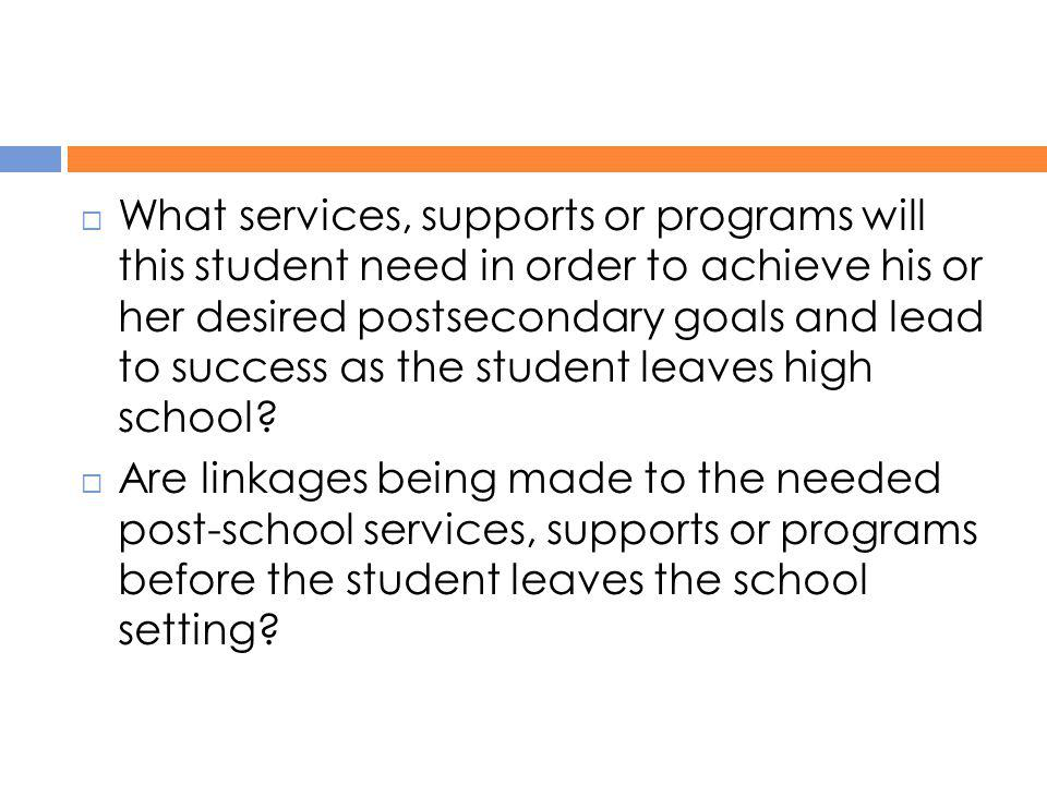  What services, supports or programs will this student need in order to achieve his or her desired postsecondary goals and lead to success as the stu