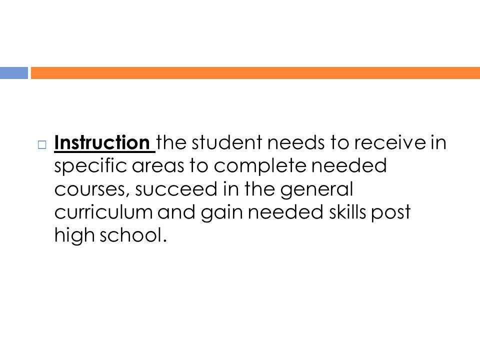  Instruction the student needs to receive in specific areas to complete needed courses, succeed in the general curriculum and gain needed skills post