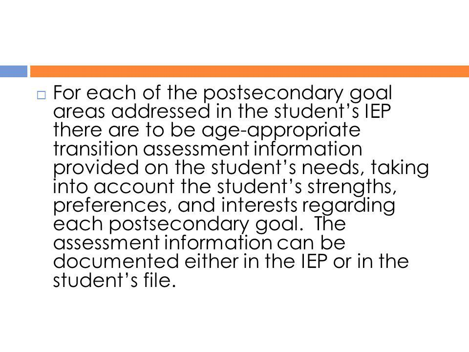  For each of the postsecondary goal areas addressed in the student's IEP there are to be age-appropriate transition assessment information provided o