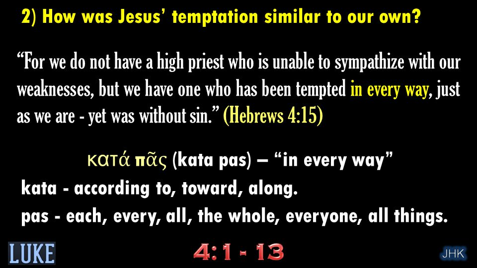 …one who has been tempted in every way, just as we are… (NIV) …but was in all points tempted like as we are… (KJV) …one who in every respect has been tempted as we are… (ESV) For everything in the world - the lust of the flesh, the lust of the eyes, and the pride of life - comes not from the Father but from the world. (I John 2:16) 2) How was Jesus' temptation similar to our own?