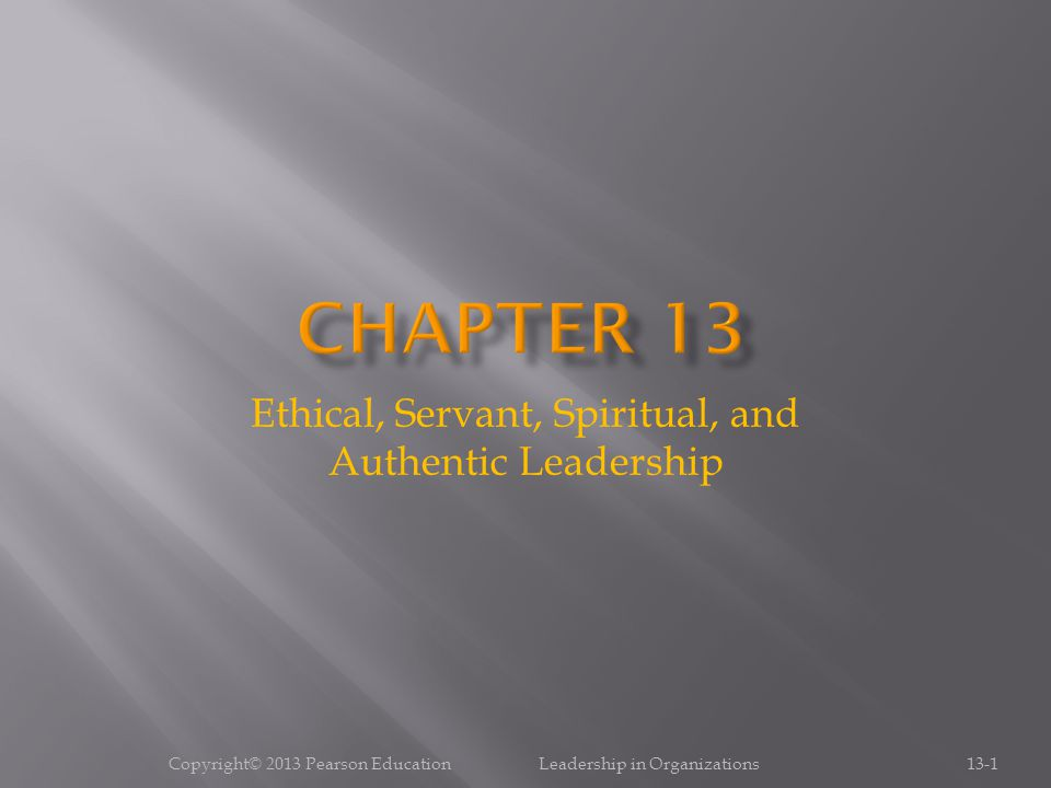 Ethical, Servant, Spiritual, and Authentic Leadership 13-1Copyright© 2013 Pearson Education Leadership in Organizations
