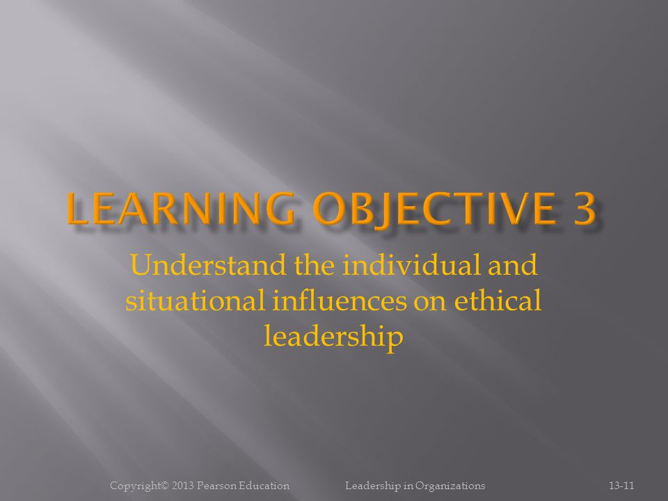 Copyright© 2013 Pearson Education Leadership in Organizations13-11 Understand the individual and situational influences on ethical leadership