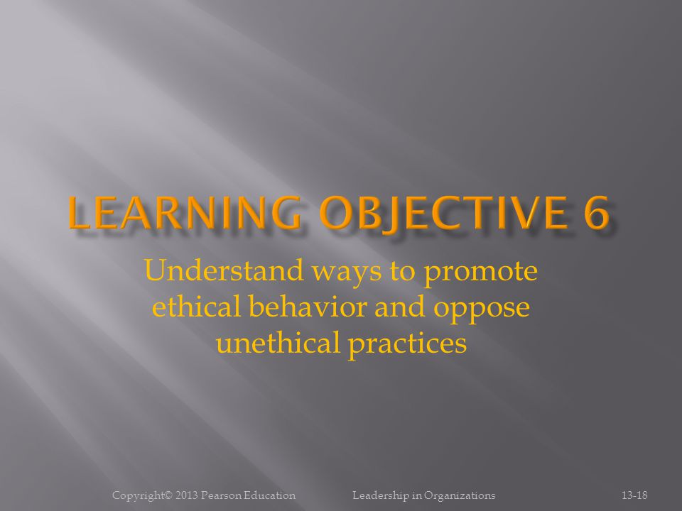 Copyright© 2013 Pearson Education Leadership in Organizations13-18 Understand ways to promote ethical behavior and oppose unethical practices