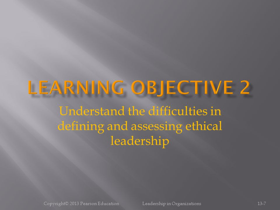 Copyright© 2013 Pearson Education Leadership in Organizations13-7 Understand the difficulties in defining and assessing ethical leadership