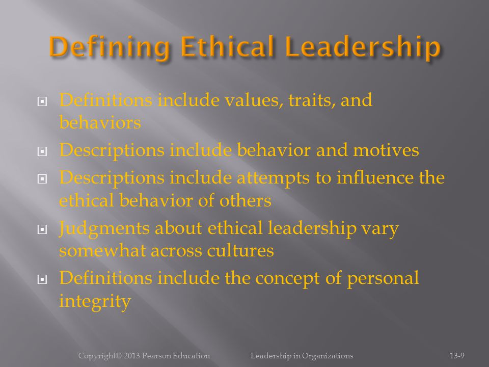  Definitions include values, traits, and behaviors  Descriptions include behavior and motives  Descriptions include attempts to influence the ethical behavior of others  Judgments about ethical leadership vary somewhat across cultures  Definitions include the concept of personal integrity Copyright© 2013 Pearson Education Leadership in Organizations13-9