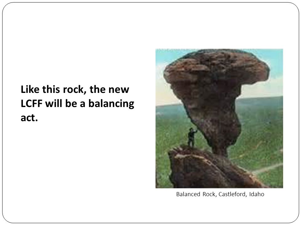 Balanced Rock, Castleford, Idaho Like this rock, the new LCFF will be a balancing act.