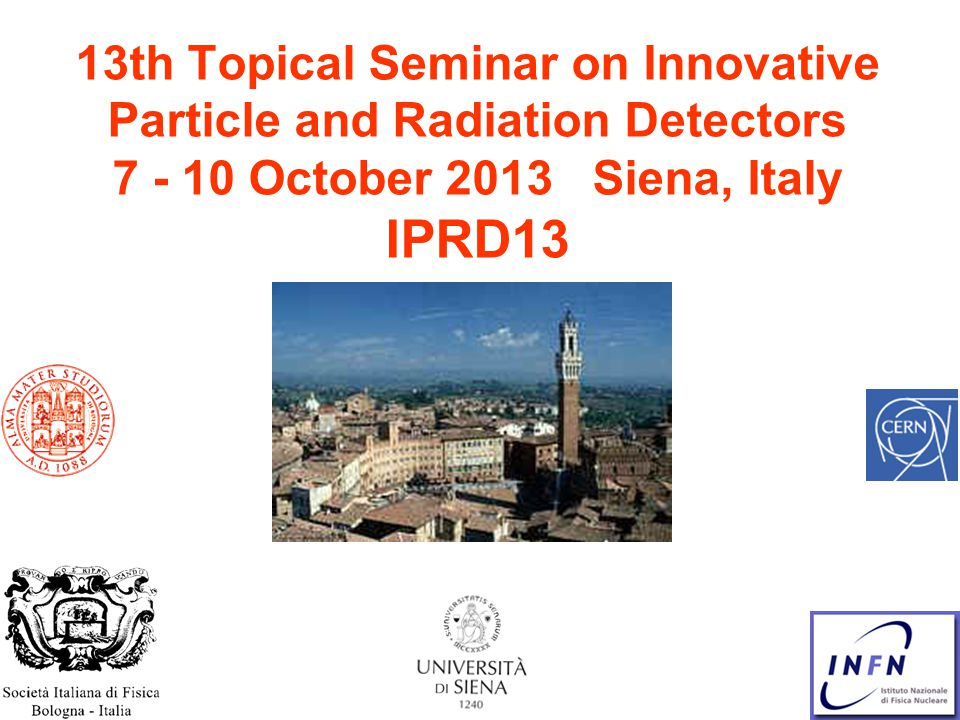 13th Topical Seminar on Innovative Particle and Radiation Detectors 7 - 10 October 2013 Siena, Italy IPRD13