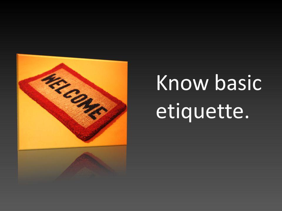 Know basic etiquette.