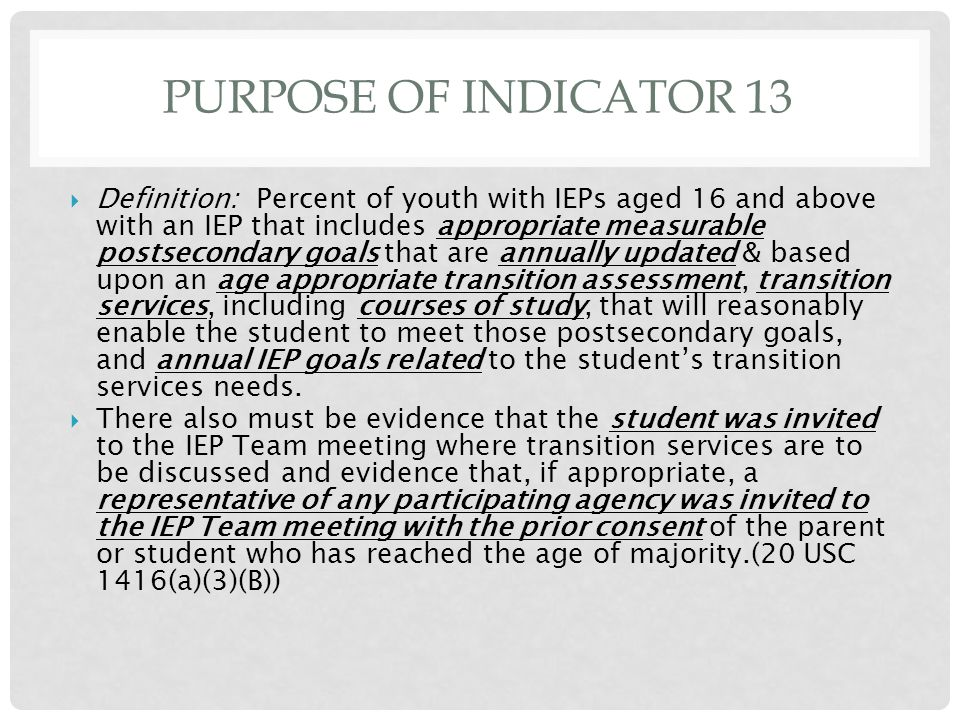 PURPOSE OF INDICATOR 13  Definition: Percent of youth with IEPs aged 16 and above with an IEP that includes appropriate measurable postsecondary goal