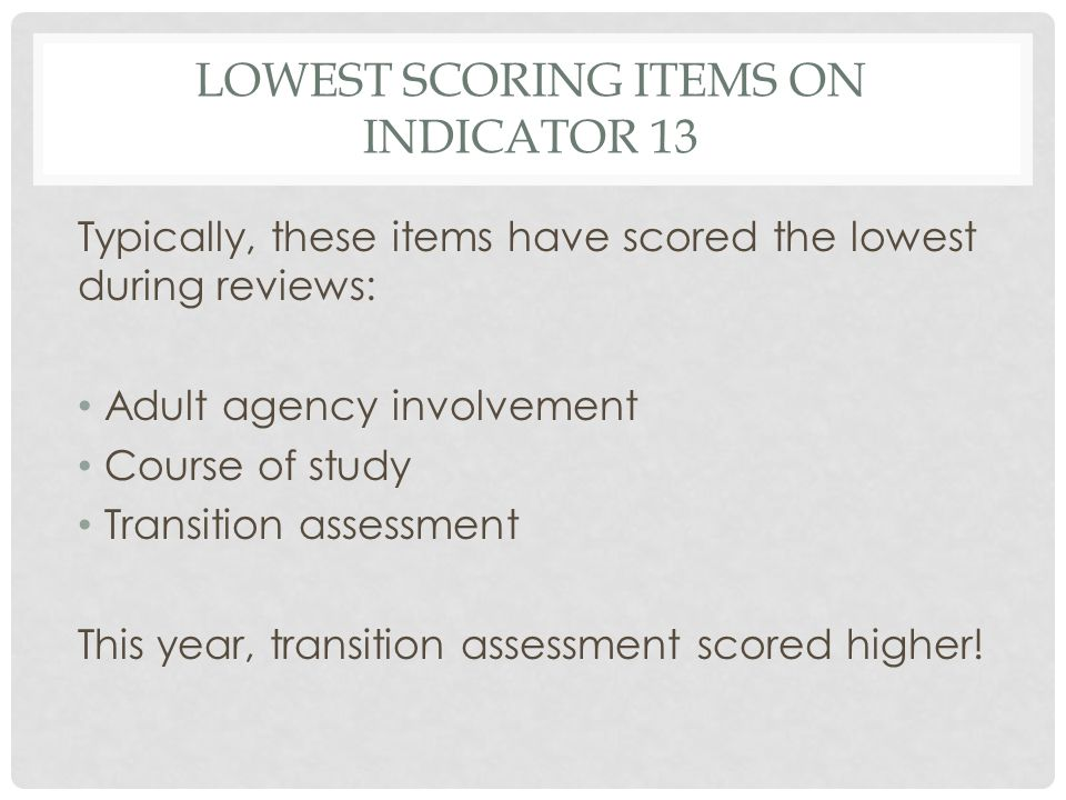 LOWEST SCORING ITEMS ON INDICATOR 13 Typically, these items have scored the lowest during reviews: Adult agency involvement Course of study Transition