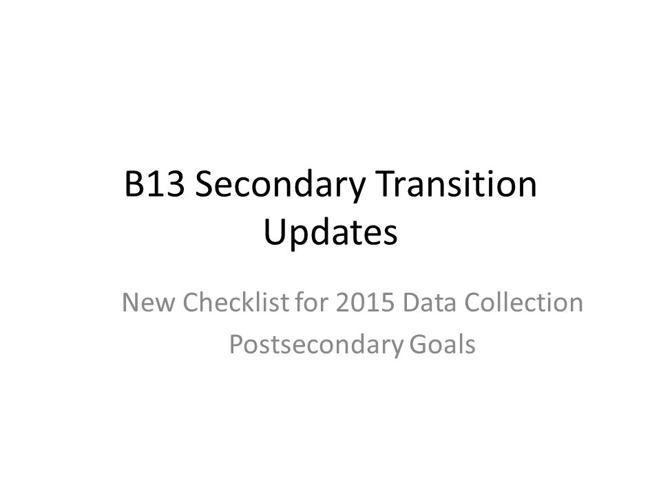 B13 Secondary Transition Updates New Checklist for 2015 Data Collection Postsecondary Goals