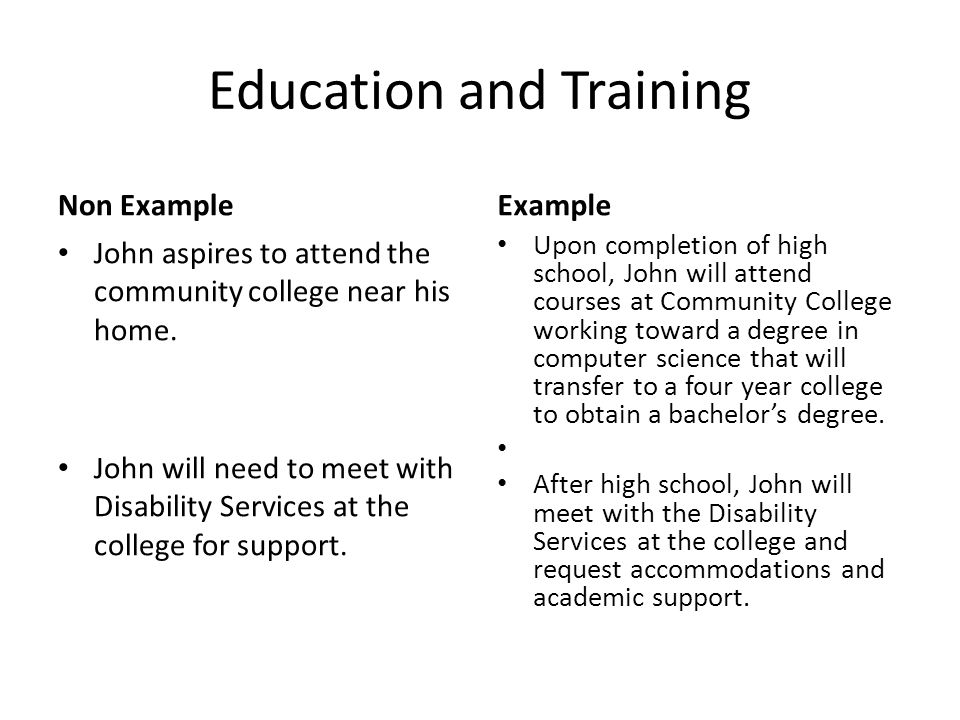 Education and Training Non Example John aspires to attend the community college near his home. John will need to meet with Disability Services at the