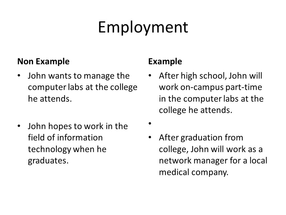 Employment Non Example John wants to manage the computer labs at the college he attends. John hopes to work in the field of information technology whe