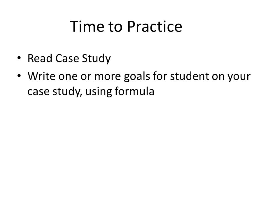 Time to Practice Read Case Study Write one or more goals for student on your case study, using formula
