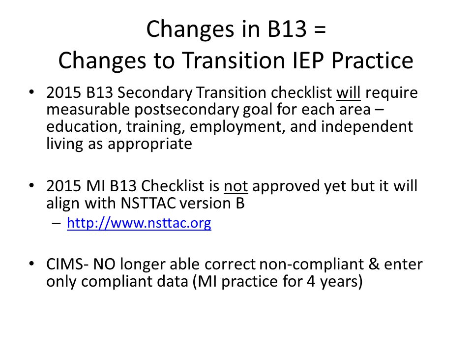 Changes in B13 = Changes to Transition IEP Practice 2015 B13 Secondary Transition checklist will require measurable postsecondary goal for each area –