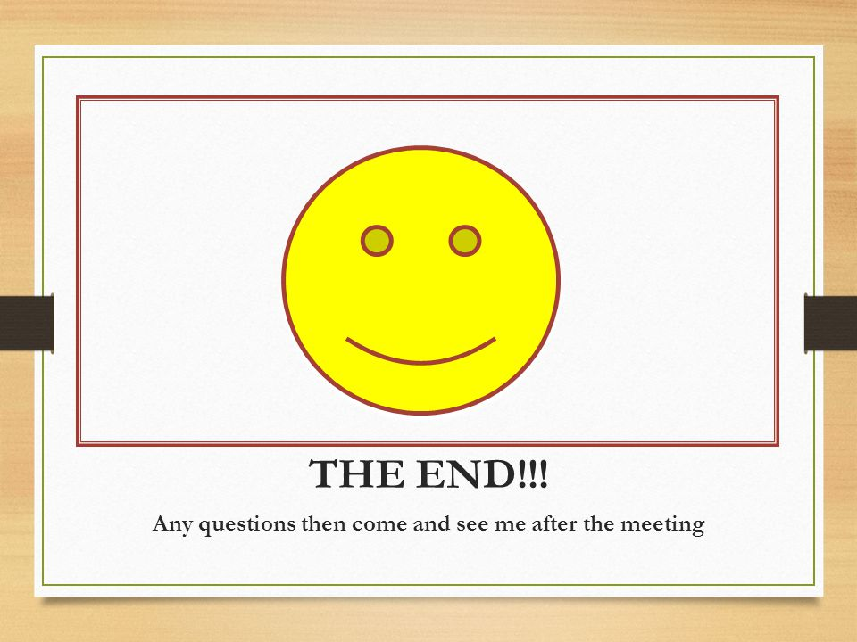 THE END!!! Any questions then come and see me after the meeting