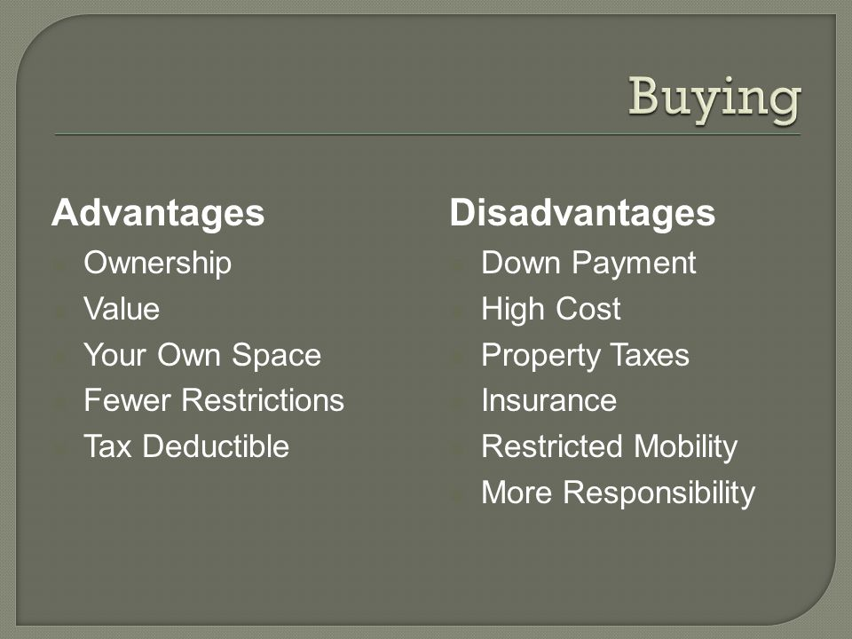 Advantages Ownership Value Your Own Space Fewer Restrictions Tax Deductible Disadvantages Down Payment High Cost Property Taxes Insurance Restricted Mobility More Responsibility