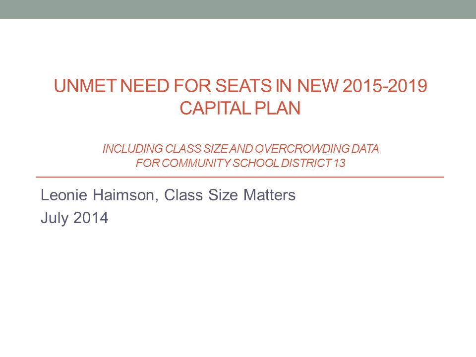 Leonie Haimson, Class Size Matters July 2014 UNMET NEED FOR SEATS IN NEW 2015-2019 CAPITAL PLAN INCLUDING CLASS SIZE AND OVERCROWDING DATA FOR COMMUNI