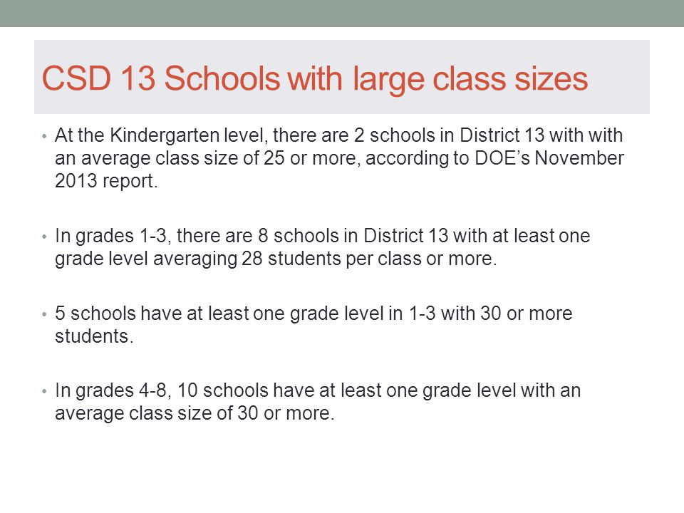 CSD 13 Schools with large class sizes At the Kindergarten level, there are 2 schools in District 13 with with an average class size of 25 or more, according to DOE's November 2013 report.
