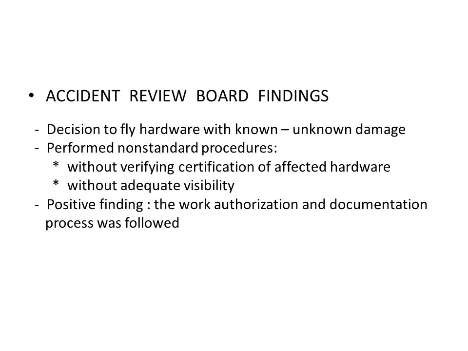 ACCIDENT REVIEW BOARD FINDINGS - Decision to fly hardware with known – unknown damage - Performed nonstandard procedures: * without verifying certific