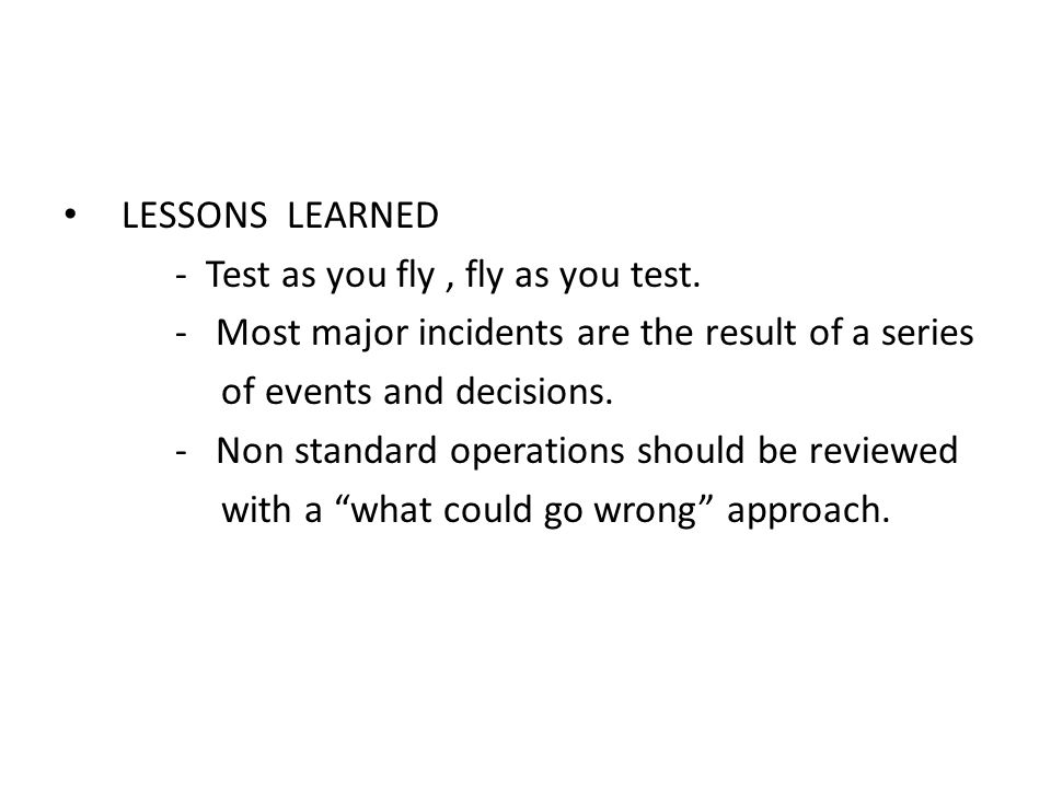 LESSONS LEARNED - Test as you fly, fly as you test. - Most major incidents are the result of a series of events and decisions. - Non standard operatio