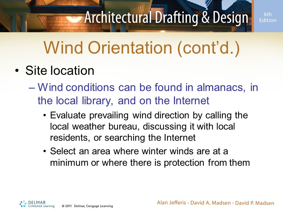 Wind Orientation (cont'd.) Site location –Wind conditions can be found in almanacs, in the local library, and on the Internet Evaluate prevailing wind
