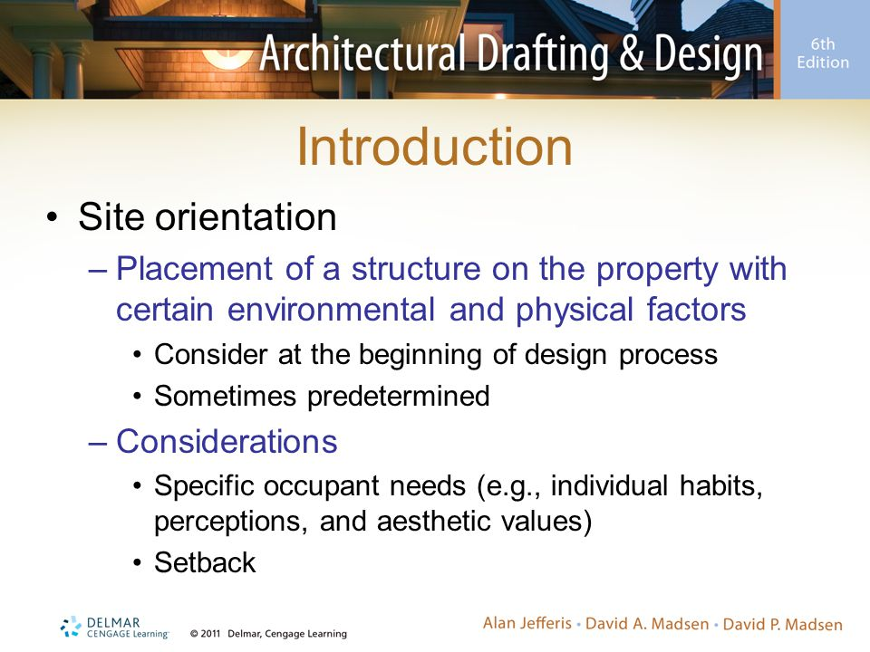 Introduction Site orientation –Placement of a structure on the property with certain environmental and physical factors Consider at the beginning of design process Sometimes predetermined –Considerations Specific occupant needs (e.g., individual habits, perceptions, and aesthetic values) Setback