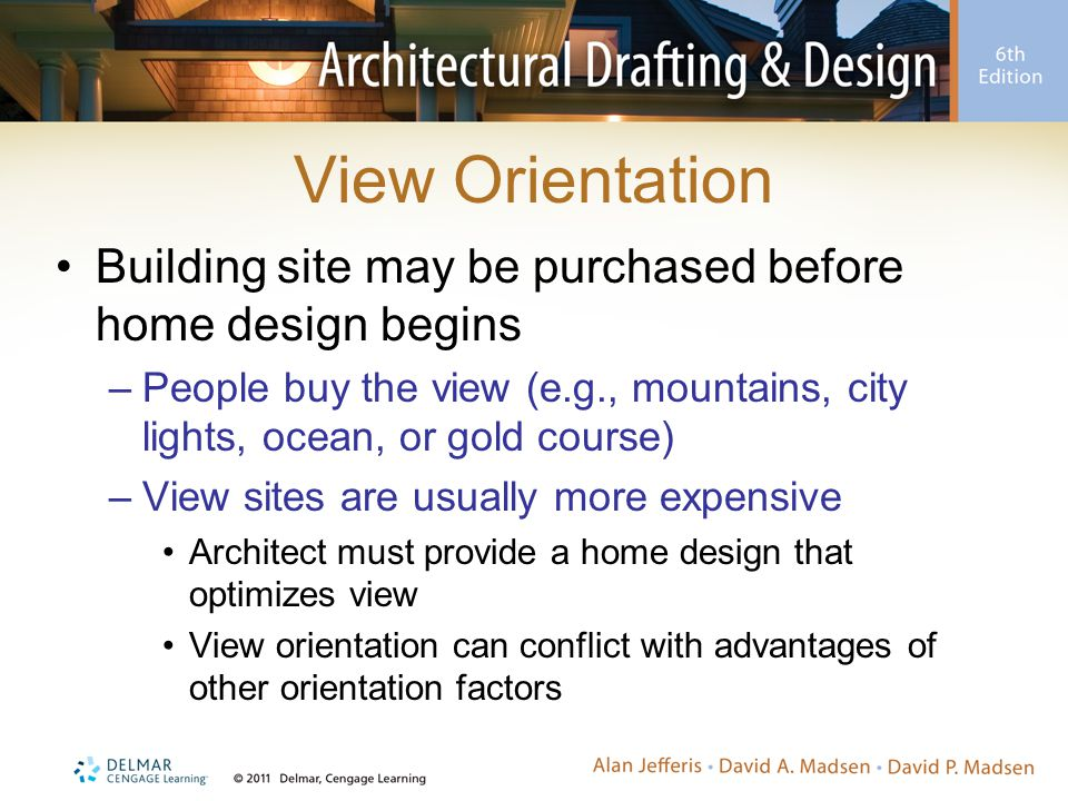View Orientation Building site may be purchased before home design begins –People buy the view (e.g., mountains, city lights, ocean, or gold course) –View sites are usually more expensive Architect must provide a home design that optimizes view View orientation can conflict with advantages of other orientation factors