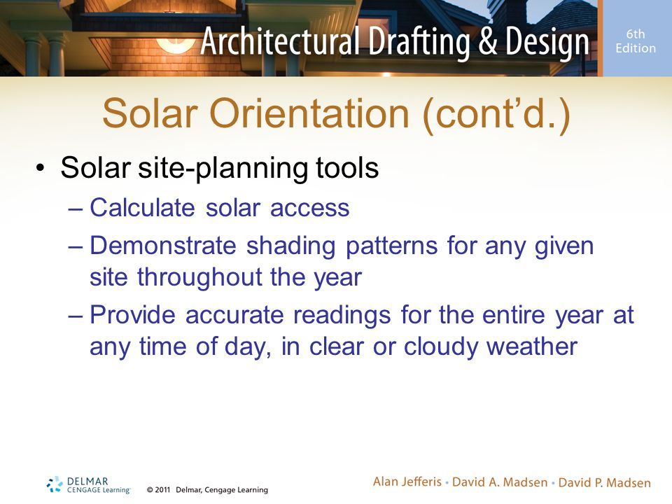 Solar Orientation (cont'd.) Solar site-planning tools –Calculate solar access –Demonstrate shading patterns for any given site throughout the year –Pr