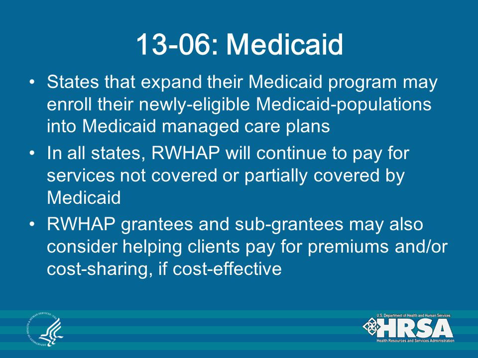 13-06: Medicaid States that expand their Medicaid program may enroll their newly-eligible Medicaid-populations into Medicaid managed care plans In all states, RWHAP will continue to pay for services not covered or partially covered by Medicaid RWHAP grantees and sub-grantees may also consider helping clients pay for premiums and/or cost-sharing, if cost-effective