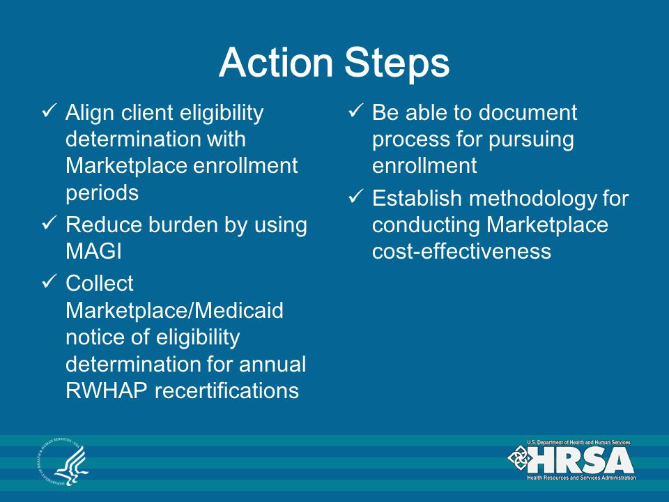 Action Steps Align client eligibility determination with Marketplace enrollment periods Reduce burden by using MAGI Collect Marketplace/Medicaid notice of eligibility determination for annual RWHAP recertifications Be able to document process for pursuing enrollment Establish methodology for conducting Marketplace cost-effectiveness