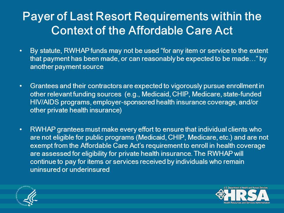 Payer of Last Resort Requirements within the Context of the Affordable Care Act By statute, RWHAP funds may not be used for any item or service to the extent that payment has been made, or can reasonably be expected to be made… by another payment source Grantees and their contractors are expected to vigorously pursue enrollment in other relevant funding sources (e.g., Medicaid, CHIP, Medicare, state-funded HIV/AIDS programs, employer-sponsored health insurance coverage, and/or other private health insurance) RWHAP grantees must make every effort to ensure that individual clients who are not eligible for public programs (Medicaid, CHIP, Medicare, etc.) and are not exempt from the Affordable Care Act's requirement to enroll in health coverage are assessed for eligibility for private health insurance.