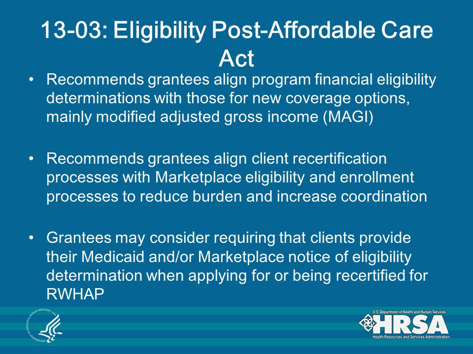 13-03: Eligibility Post-Affordable Care Act Recommends grantees align program financial eligibility determinations with those for new coverage options, mainly modified adjusted gross income (MAGI) Recommends grantees align client recertification processes with Marketplace eligibility and enrollment processes to reduce burden and increase coordination Grantees may consider requiring that clients provide their Medicaid and/or Marketplace notice of eligibility determination when applying for or being recertified for RWHAP