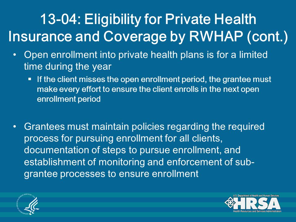 13-04: Eligibility for Private Health Insurance and Coverage by RWHAP (cont.) Open enrollment into private health plans is for a limited time during the year  If the client misses the open enrollment period, the grantee must make every effort to ensure the client enrolls in the next open enrollment period Grantees must maintain policies regarding the required process for pursuing enrollment for all clients, documentation of steps to pursue enrollment, and establishment of monitoring and enforcement of sub- grantee processes to ensure enrollment