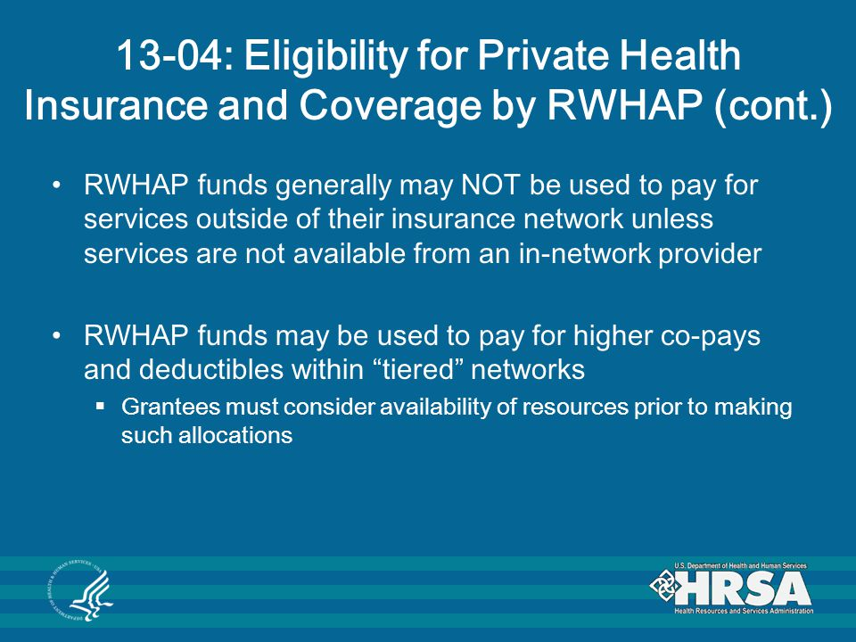 13-04: Eligibility for Private Health Insurance and Coverage by RWHAP (cont.) RWHAP funds generally may NOT be used to pay for services outside of their insurance network unless services are not available from an in-network provider RWHAP funds may be used to pay for higher co-pays and deductibles within tiered networks  Grantees must consider availability of resources prior to making such allocations