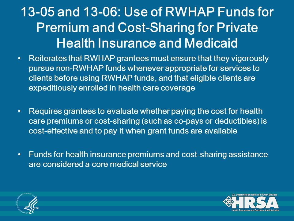 13-05 and 13-06: Use of RWHAP Funds for Premium and Cost-Sharing for Private Health Insurance and Medicaid Reiterates that RWHAP grantees must ensure that they vigorously pursue non-RWHAP funds whenever appropriate for services to clients before using RWHAP funds, and that eligible clients are expeditiously enrolled in health care coverage Requires grantees to evaluate whether paying the cost for health care premiums or cost-sharing (such as co-pays or deductibles) is cost-effective and to pay it when grant funds are available Funds for health insurance premiums and cost-sharing assistance are considered a core medical service