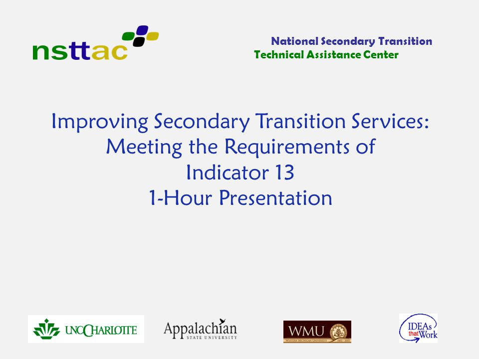Improving Secondary Transition Services: Meeting the Requirements of Indicator 13 1-Hour Presentation National Secondary Transition Technical Assistance Center