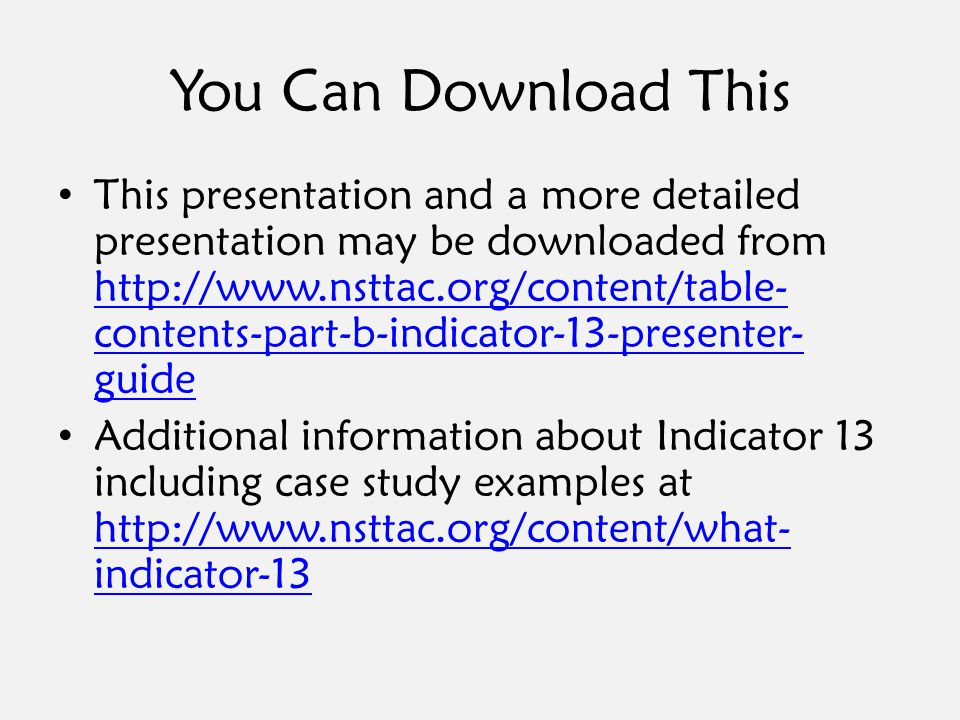 You Can Download This This presentation and a more detailed presentation may be downloaded from http://www.nsttac.org/content/table- contents-part-b-indicator-13-presenter- guide http://www.nsttac.org/content/table- contents-part-b-indicator-13-presenter- guide Additional information about Indicator 13 including case study examples at http://www.nsttac.org/content/what- indicator-13 http://www.nsttac.org/content/what- indicator-13