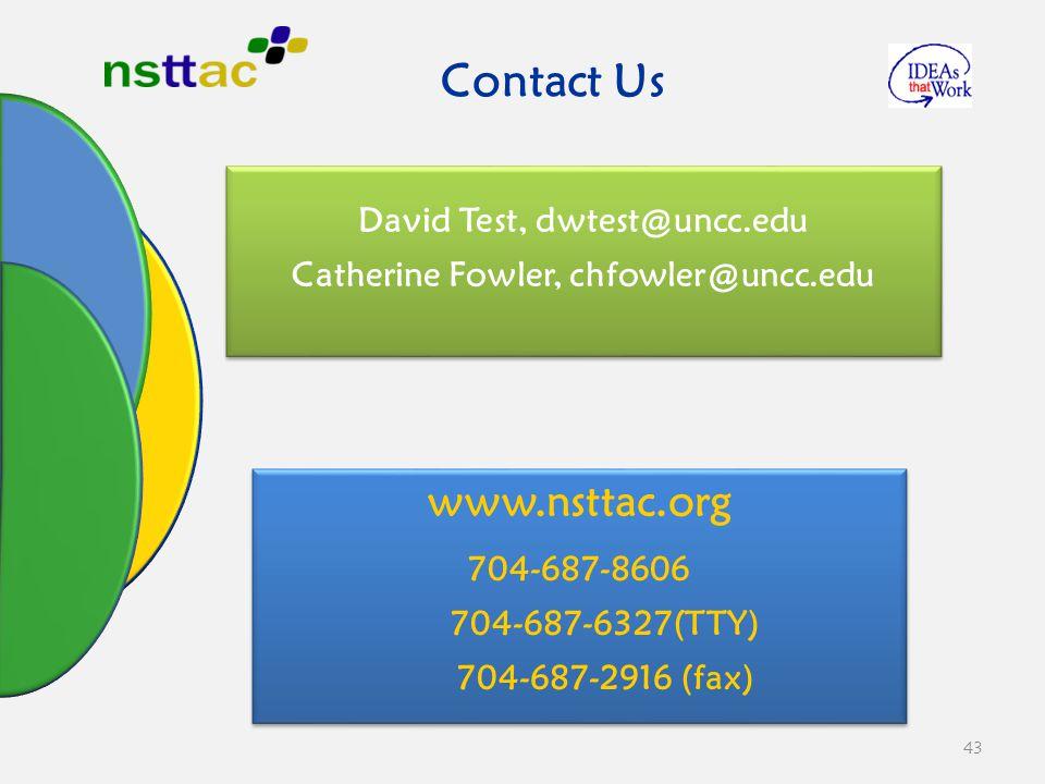 43 David Test, dwtest@uncc.edu Catherine Fowler, chfowler@uncc.edu David Test, dwtest@uncc.edu Catherine Fowler, chfowler@uncc.edu Contact Us www.nsttac.org 704-687-8606 704-687-6327(TTY) 704-687-2916 (fax) www.nsttac.org 704-687-8606 704-687-6327(TTY) 704-687-2916 (fax)
