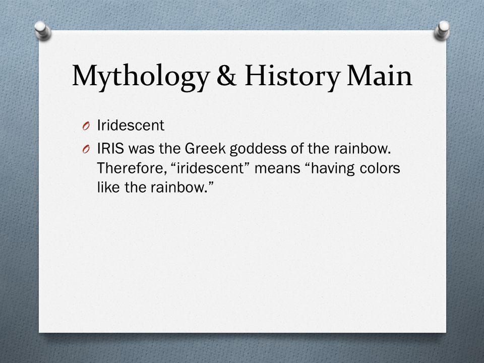 Mythology & History Main O Iridescent O IRIS was the Greek goddess of the rainbow.