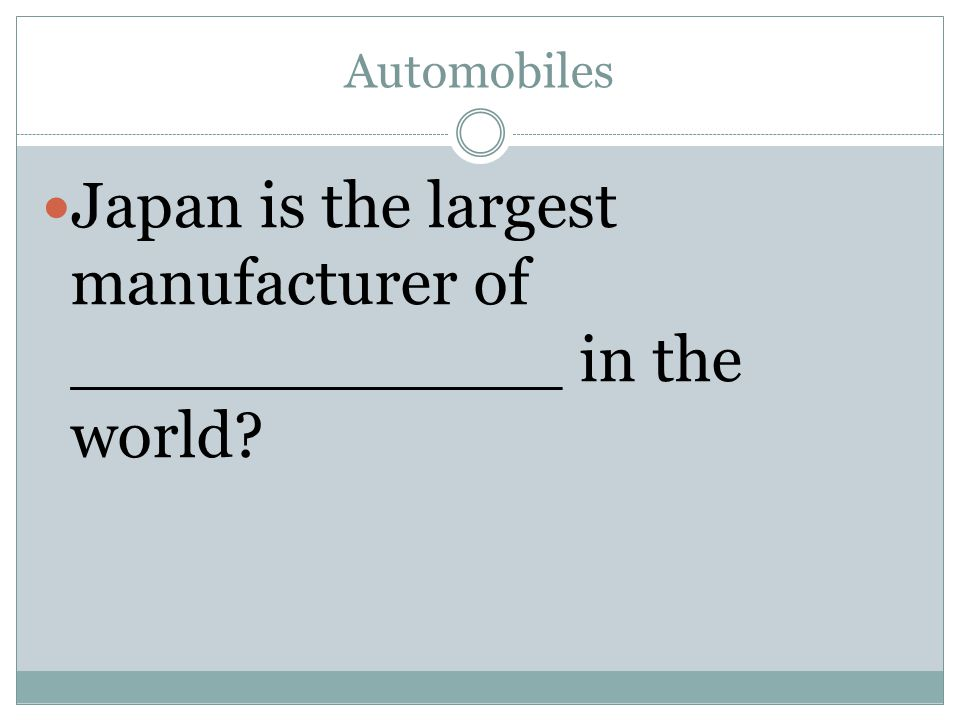 Automobiles Japan is the largest manufacturer of ____________ in the world