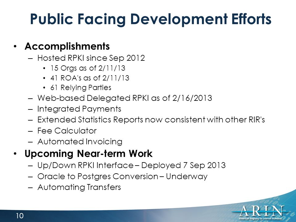Public Facing Development Efforts Accomplishments – Hosted RPKI since Sep 2012 15 Orgs as of 2/11/13 41 ROA s as of 2/11/13 61 Relying Parties – Web-based Delegated RPKI as of 2/16/2013 – Integrated Payments – Extended Statistics Reports now consistent with other RIR s – Fee Calculator – Automated Invoicing Upcoming Near-term Work – Up/Down RPKI Interface – Deployed 7 Sep 2013 – Oracle to Postgres Conversion – Underway – Automating Transfers 10