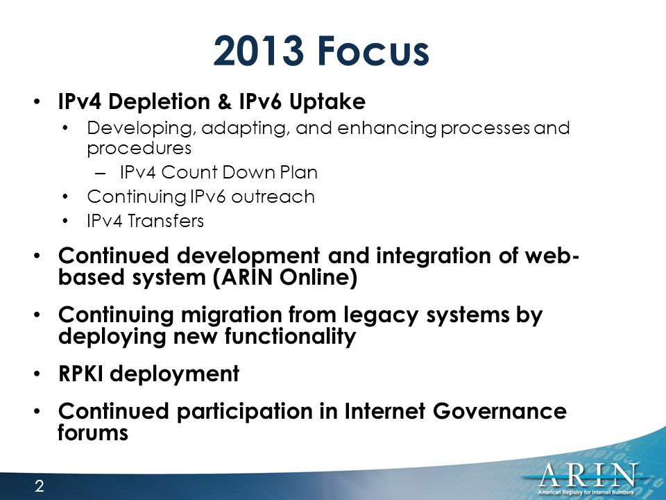 2013 Focus IPv4 Depletion & IPv6 Uptake Developing, adapting, and enhancing processes and procedures – IPv4 Count Down Plan Continuing IPv6 outreach IPv4 Transfers Continued development and integration of web- based system (ARIN Online) Continuing migration from legacy systems by deploying new functionality RPKI deployment Continued participation in Internet Governance forums 2