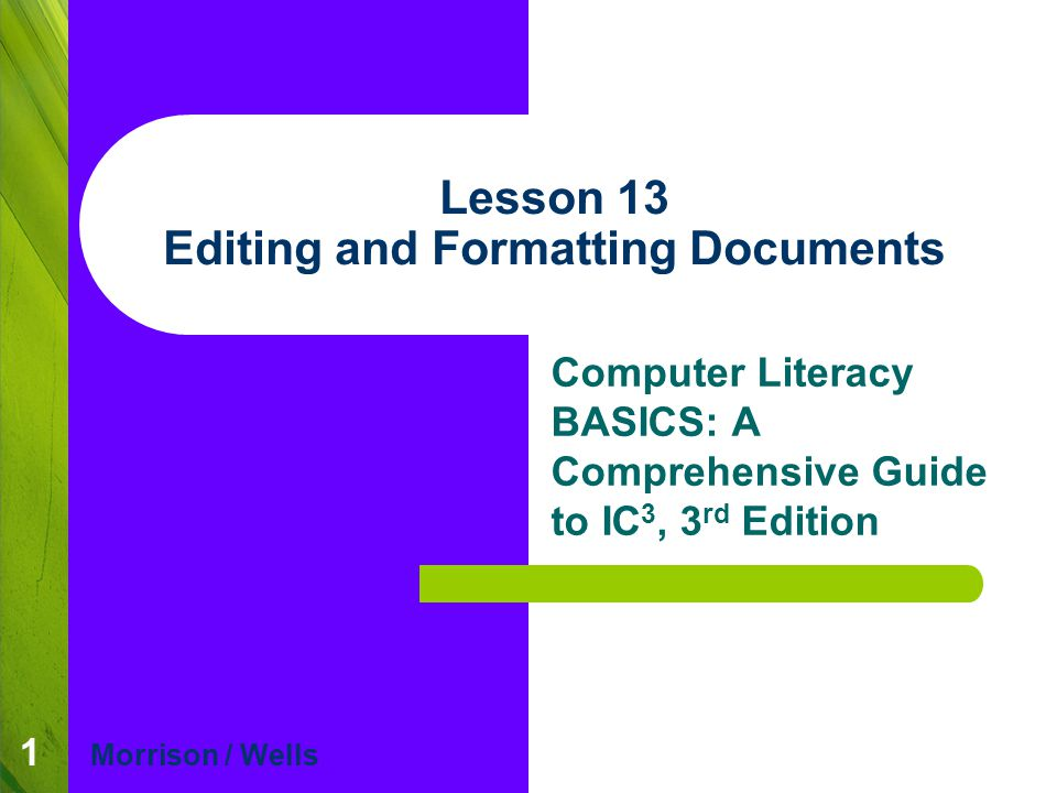 Lesson 13 Morrison / WellsCLB: A Comp Guide to IC 3 3E 22 Formatting Documents (continued) Setting Tabs and Indents (cont): The ruler can be used to quickly set tabs, indents, and margins in your document.
