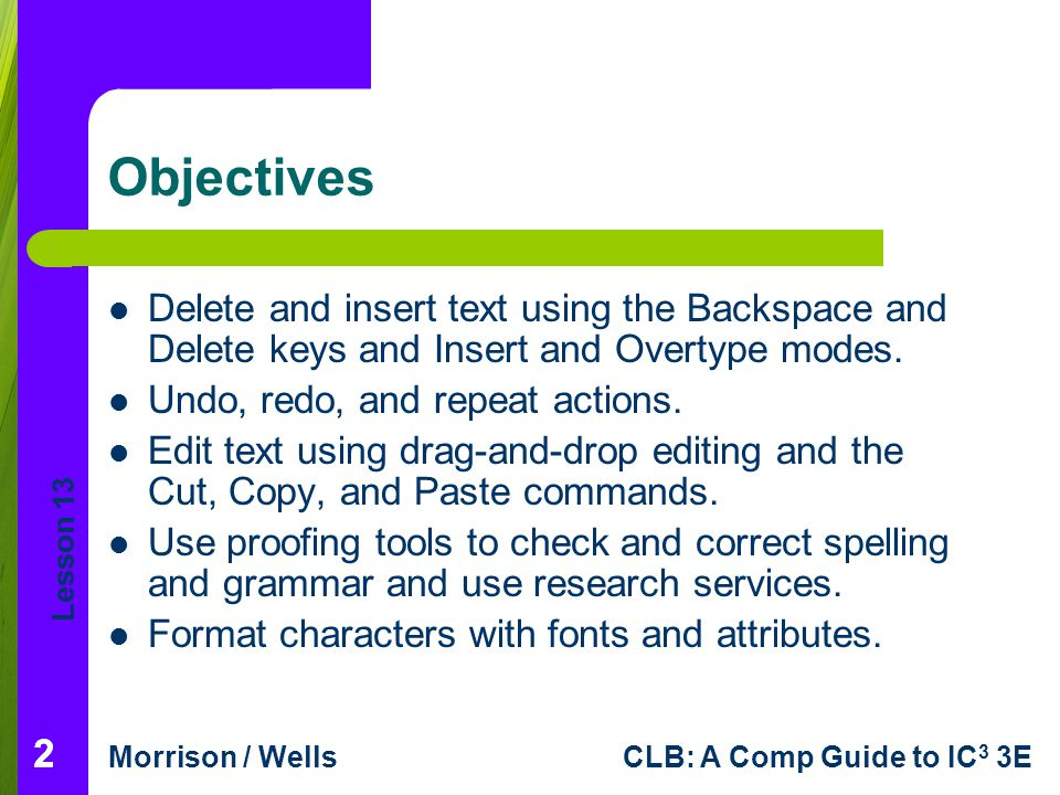 Lesson 13 Morrison / WellsCLB: A Comp Guide to IC 3 3E 333 Objectives (continued) Format paragraphs with fonts, line spacing, alignment, tabs and indents, and bulleted and numbered lists.