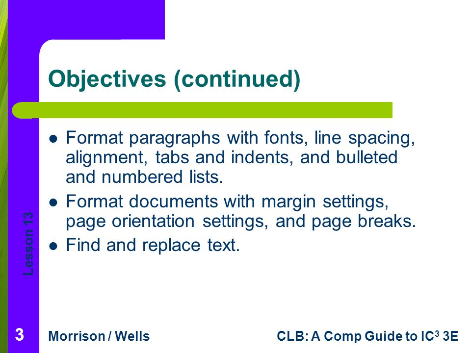 Lesson 13 Morrison / WellsCLB: A Comp Guide to IC 3 3E 24 Formatting Documents (continued) Changing the Margins and the Page Orientation: The margin and page orientation formats you choose should be based on the purpose and content of the document and also on the paper size.